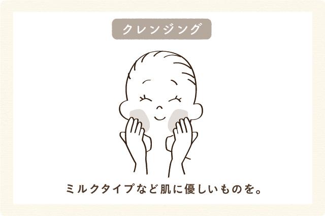 クレンジング:ミルクタイプなど肌に優しいものを。
