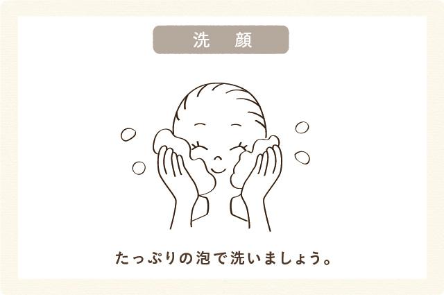 洗顔:たっぷりの泡で洗いましょう。